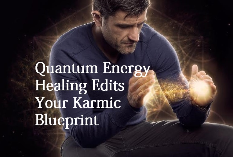 Quantum Energy Healing Edits Your Karmic Blueprint