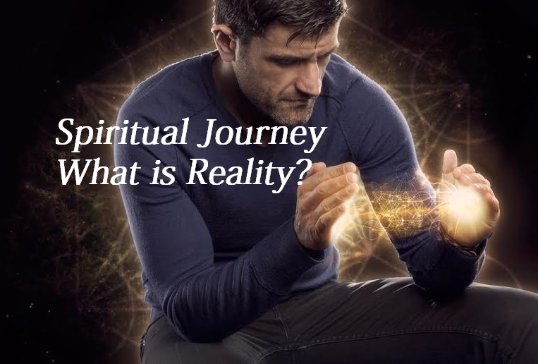 Spiritual Journey – What is Reality?